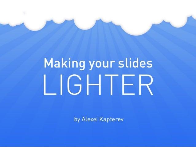 Making your slides LIGHTER by Alexei Kapterev