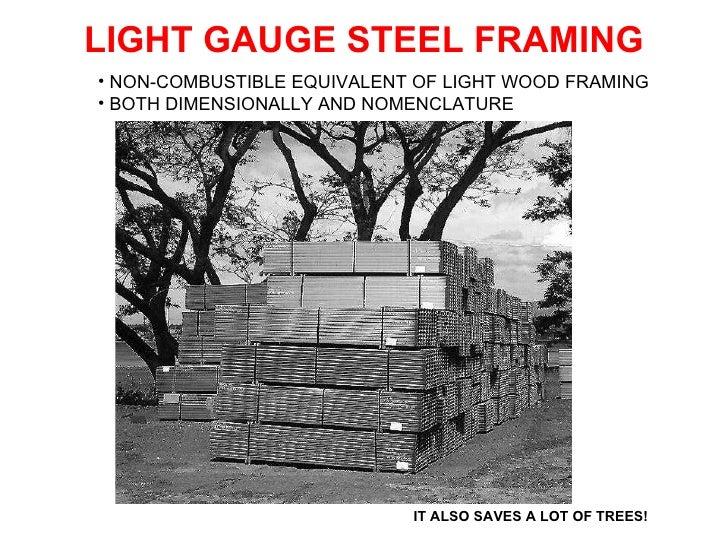 LIGHT GAUGE STEEL FRAMING IT ALSO SAVES A LOT OF TREES! <ul><li>NON-COMBUSTIBLE EQUIVALENT OF LIGHT WOOD FRAMING  </li></u...