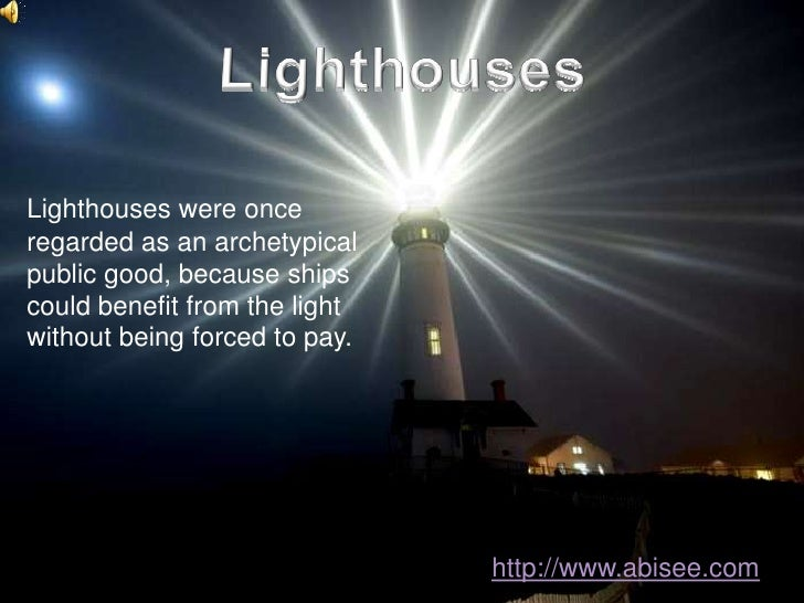 Lighthouses<br />Lighthouses were once regarded as an archetypical public good, because ships could benefit from the light...