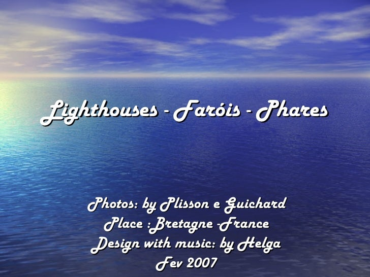 Lighthouses - Faróis - Phares Photos: by Plisson e Guichard Place :Bretagne -France Design with music: by Helga Fev 2007