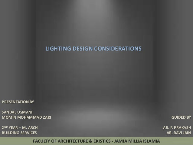 LIGHTING DESIGN CONSIDERATIONS  PRESENTATION BY SANDAL USMANI MOMIN MOHAMMAD ZAKI 2ND YEAR – M. ARCH BUILDING SERVICES  FA...
