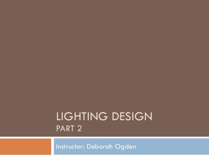 LIGHTING DESIGN  PART 2 Instructor: Deborah Ogden