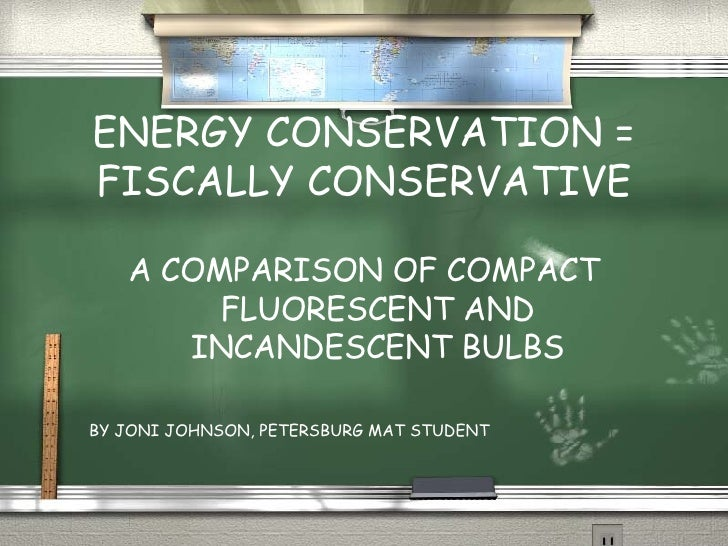 ENERGY CONSERVATION = FISCALLY CONSERVATIVE <ul><li>A COMPARISON OF COMPACT FLUORESCENT AND INCANDESCENT BULBS </li></ul><...