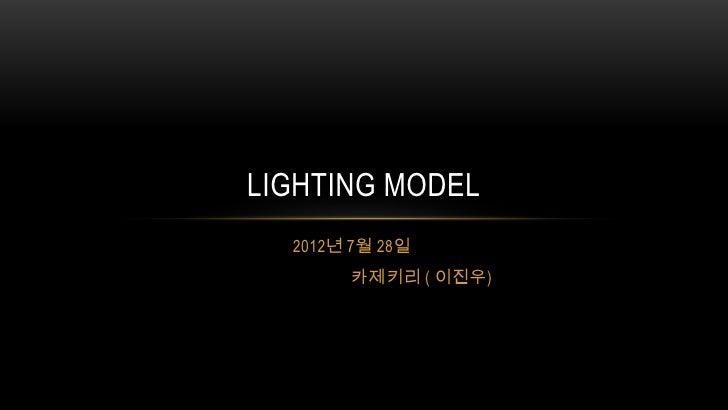 LIGHTING MODEL  2012년 7월 28일       카제키리 ( 이진우)