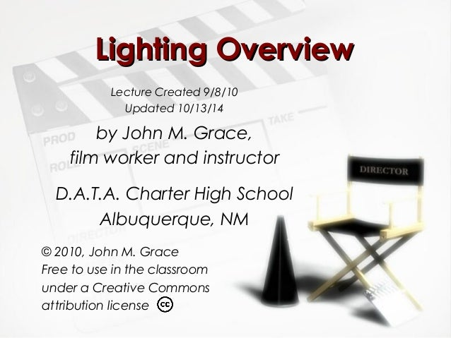 LLiigghhttiinngg OOvveerrvviieeww  Lecture Created 9/8/10  Updated 10/13/14  by John M. Grace,  film worker and instructor...