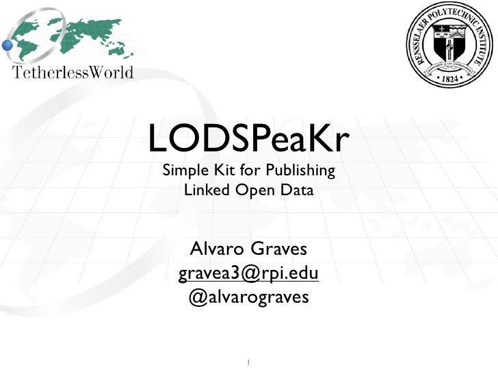 LODSPeaKrSimple Kit for Publishing   Linked Open Data   Alvaro Graves  gravea3@rpi.edu   @alvarograves            1