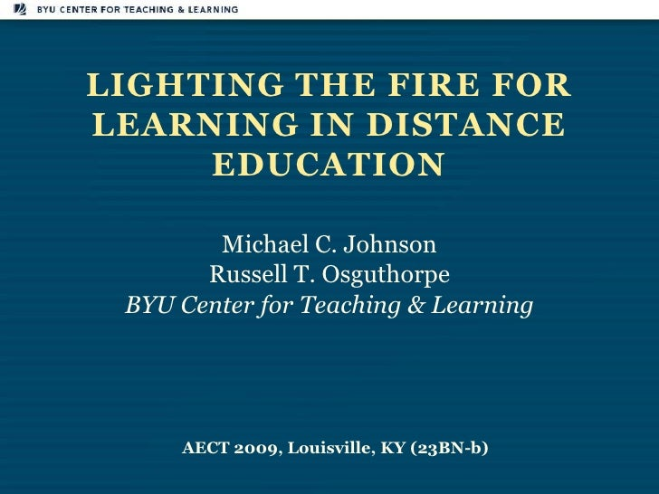 Lighting the Fire for Learning in Distance Education<br />Michael C. Johnson<br />Russell T. Osguthorpe<br />BYU Center fo...