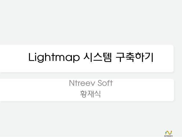 Lightmap 시스템 구축하기     Ntreev Soft        황재식