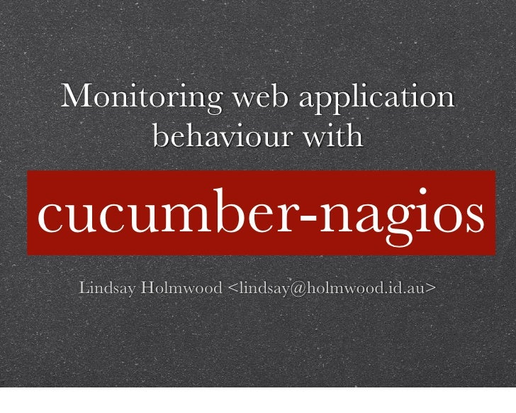 Monitoring web application      behaviour with  cucumber-nagios  Lindsay Holmwood <lindsay@holmwood.id.au>
