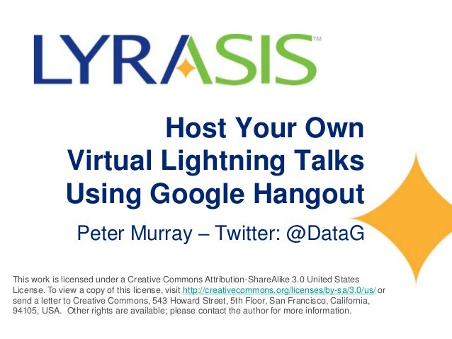 Host Your Own Virtual Lightning Talks Using Google Hangout Peter Murray – Twitter: @DataG This work is licensed under a Cr...
