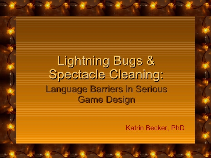 Lightning Bugs & Spectacle Cleaning: Language Barriers in Serious Game Design Katrin Becker, PhD