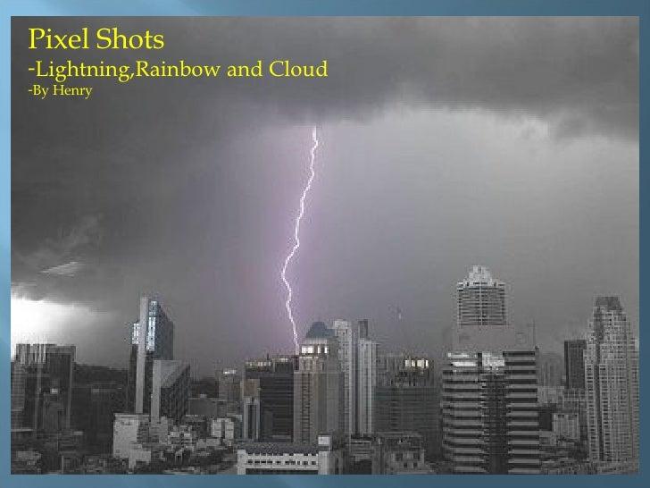 <ul><li>Pixel Shots  </li></ul><ul><li>Lightning,Rainbow and Cloud </li></ul><ul><li>By Henry </li></ul>