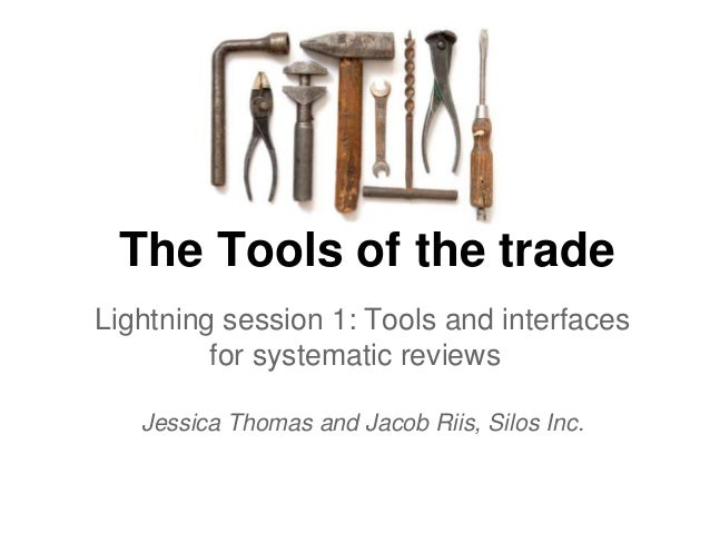 The Tools of the trade Lightning session 1: Tools and interfaces for systematic reviews Jessica Thomas and Jacob Riis, Sil...