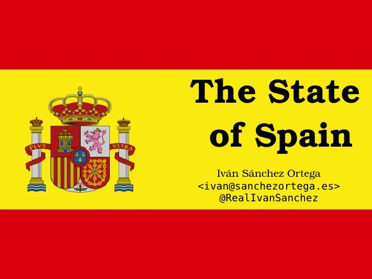 The State  of Spain Iván Sánchez Ortega <ivan@sanchezortega.es> @RealIvanSanchez