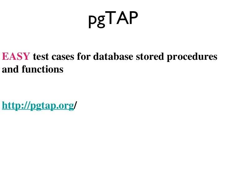 pgTAP <ul><li>EASY  test cases for database stored procedures and functions </li></ul><ul><li>http://pgtap.org / </li></ul>