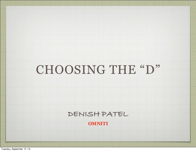 "CHOOSING THE ""D"" DENISH PATEL OMNITI Tuesday, September 17, 13"