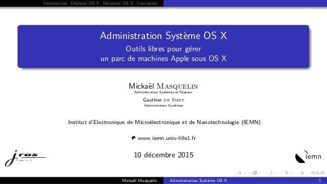 Introduction D´eployer OS X Maintenir OS X Conclusion Administration Syst`eme OS X Outils libres pour g´erer un parc de ma...