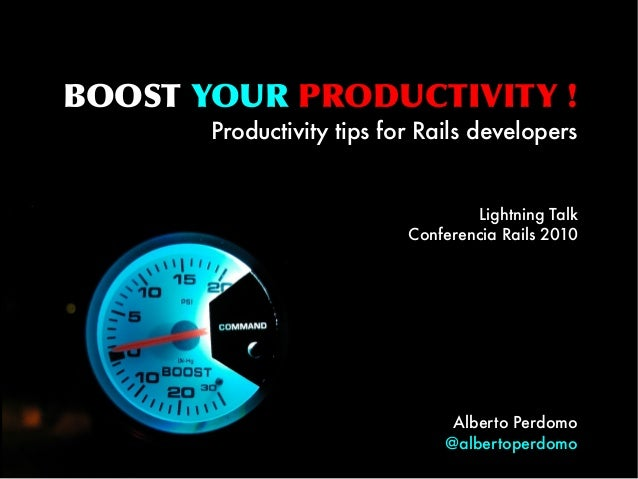 BOOST YOUR PRODUCTIVITY ! Productivity tips for Rails developers Lightning Talk Conferencia Rails 2010 Alberto Perdomo @al...