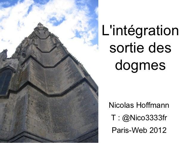 Lintégration sortie des   dogmes Nicolas Hoffmann T : @Nico3333fr Paris-Web 2012
