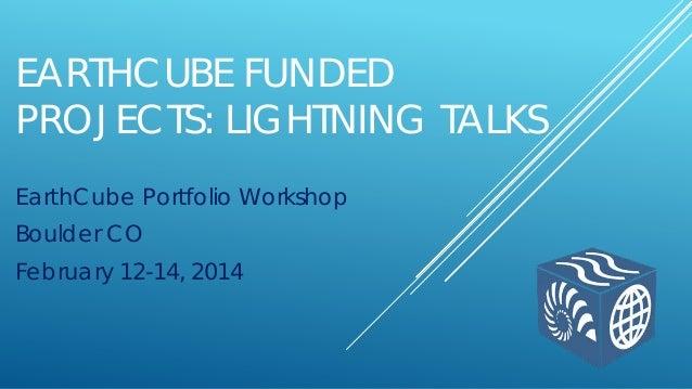 EARTHCUBE FUNDED PROJECTS: LIGHTNING TALKS EarthCube Portfolio Workshop Boulder CO February 12-14, 2014