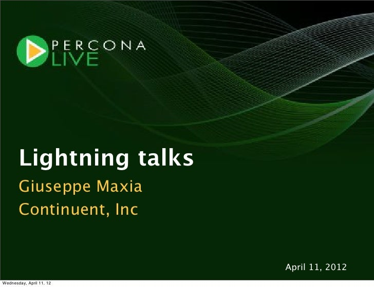 Lightning talks       Giuseppe Maxia       Continuent, Inc                          April 11, 2012Wednesday, April 11, 12