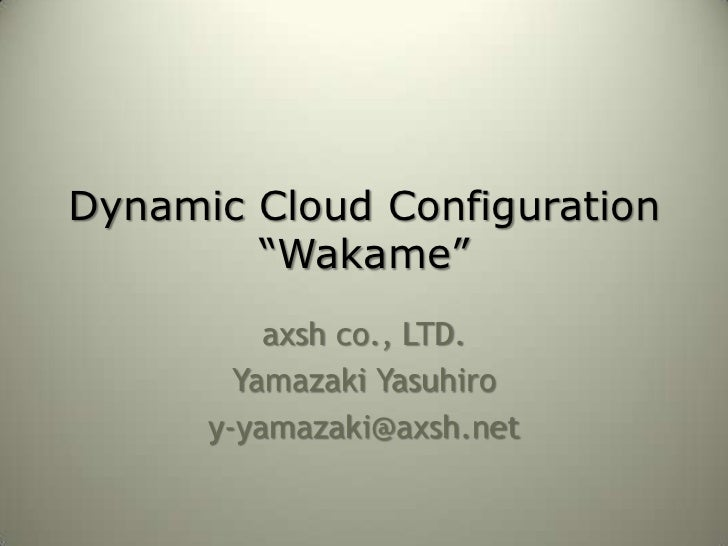 "Dynamic Cloud Configuration         ""Wakame""           axsh co., LTD.         Yamazaki Yasuhiro       y-yamazaki@axsh.net"