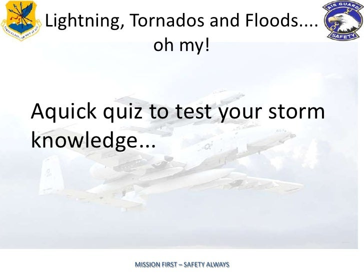 Lightning, Tornados and Floods....               oh my!Aquick quiz to test your stormknowledge...            MISSION FIRST...