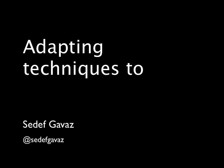 Adaptingtechniques toSedef Gavaz@sedefgavaz