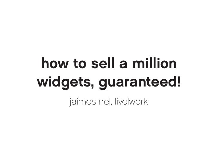 how to sell a millionwidgets, guaranteed!    jaimes nel, live|work