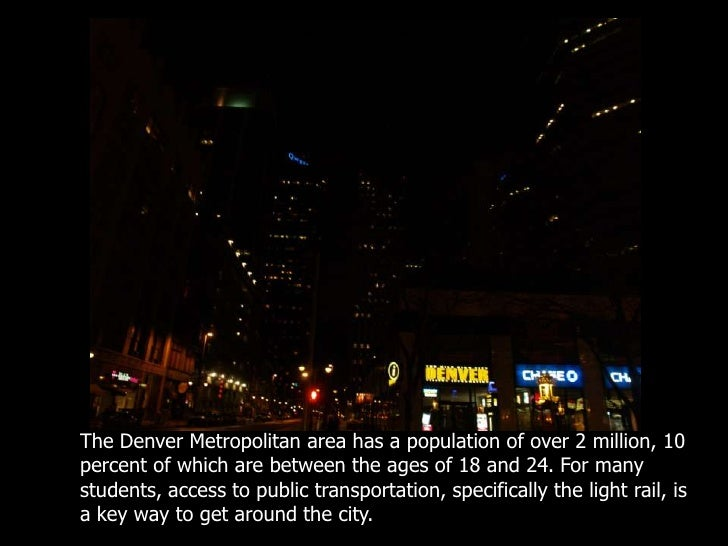 The Denver Metropolitan area has a population of over 2 million, 10 percent of which are between the ages of 18 and 24. Fo...