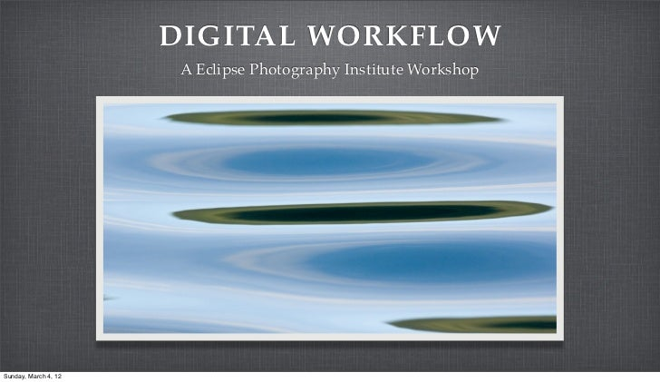 DIGITAL WORKFLOW                       A Eclipse Photography Institute WorkshopSunday, March 4, 12