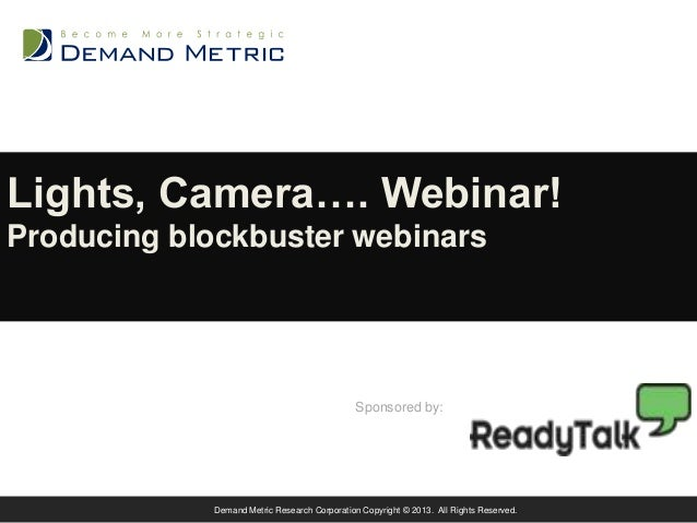 Lights, Camera…. Webinar! Producing blockbuster webinars  Sponsored by:  Demand Metric Research Corporation Copyright © 20...