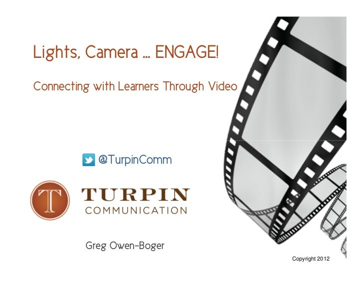 Lights, Camera … ENGAGE!Connecting with Learners Through Video            @TurpinComm         Greg Owen-Boger             ...