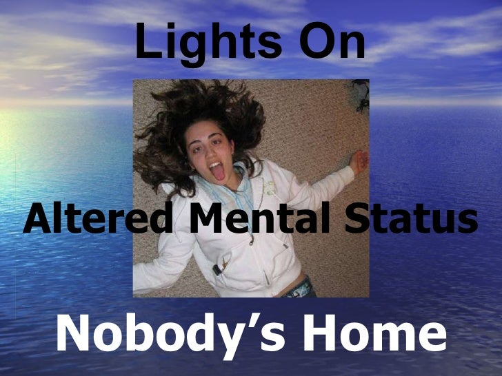 Lights On Nobody's Home Altered Mental Status