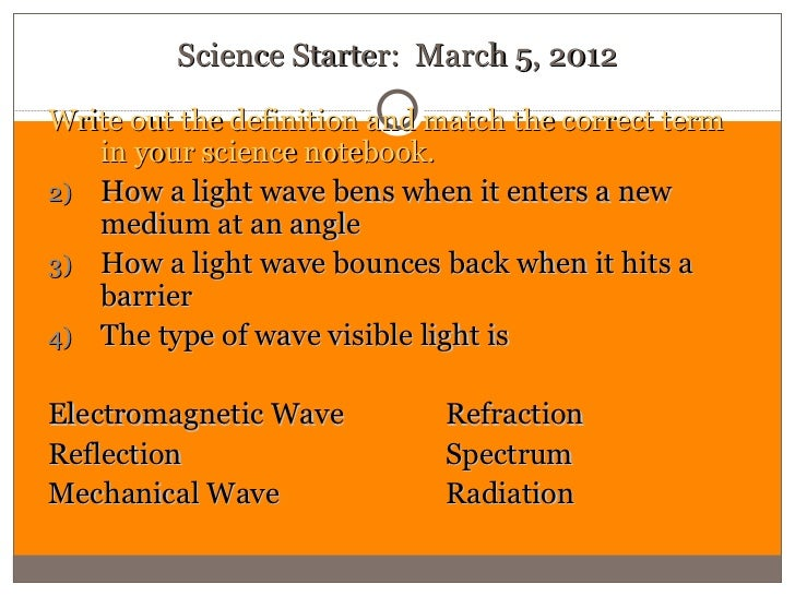 Science Starter: March 5, 2012Write out the definition and match the correct term   in your science notebook.2) How a ligh...