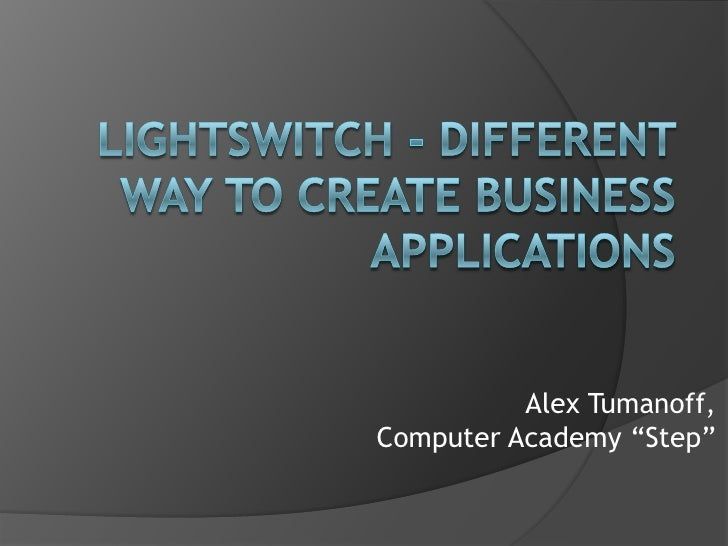 """LightSwitch- different way to create business applications<br />Alex Tumanoff,<br />Computer Academy """"Step""""<br />"""