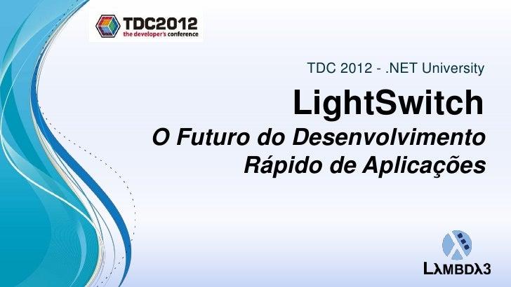TDC 2012 - .NET University           LightSwitchO Futuro do Desenvolvimento        Rápido de Aplicações