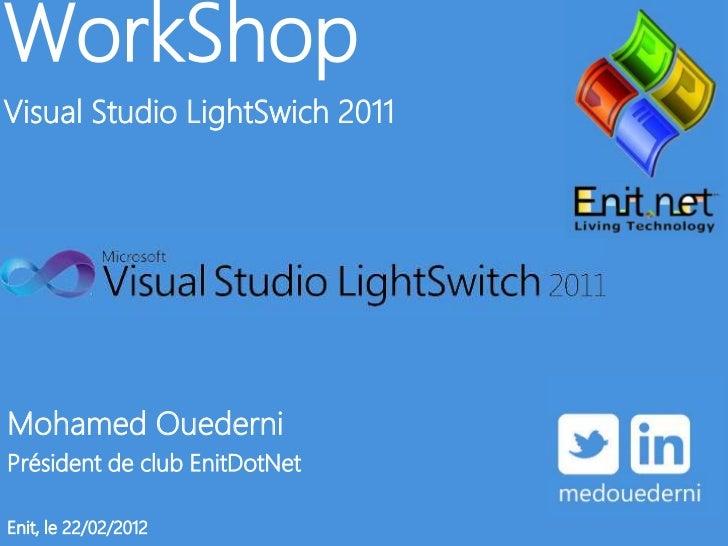 WorkShopVisual Studio LightSwich 2011Mohamed OuederniPrésident de club EnitDotNetEnit, le 22/02/2012