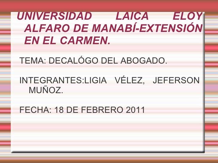 UNIVERSIDAD LAICA ELOY ALFARO DE MANABÍ-EXTENSIÓN EN EL CARMEN. <ul><li>TEMA: DECALÓGO DEL ABOGADO.
