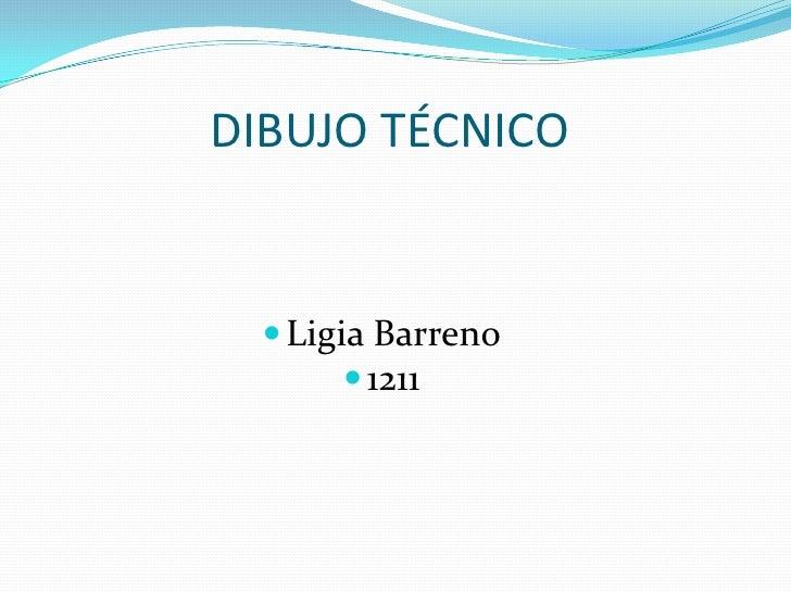 DIBUJO TÉCNICO<br />Ligia Barreno<br />1211<br />