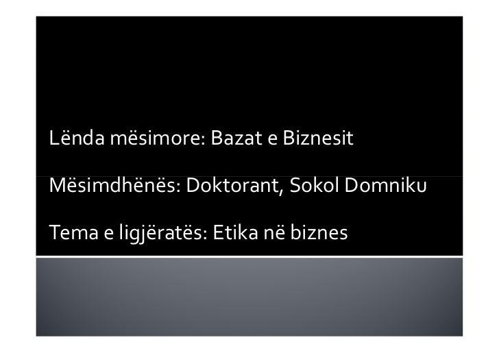 Lënda mësimore: Bazat e BiznesitMësimdhënës: Doktorant, Sokol DomnikuTema e ligjëratës: Etika në biznes