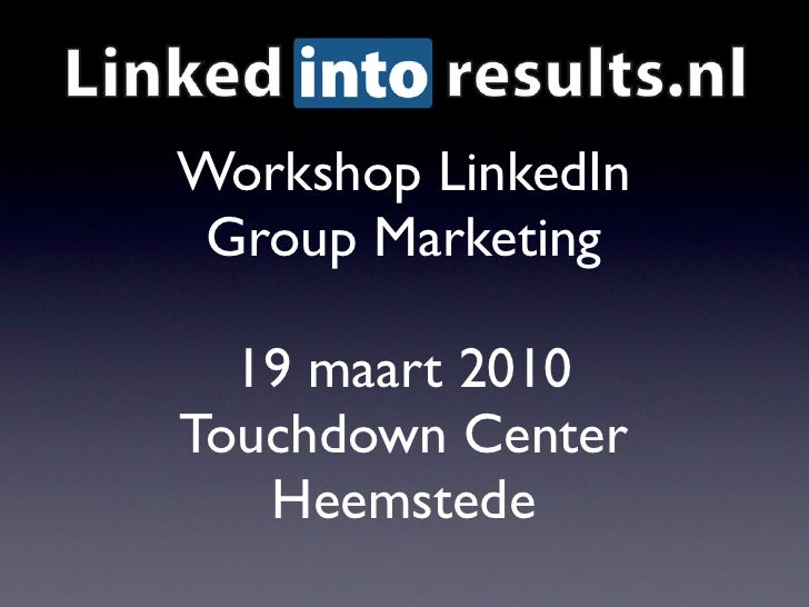 Workshop LinkedIn  Group Marketing    19 maart 2010 Touchdown Center    Heemstede