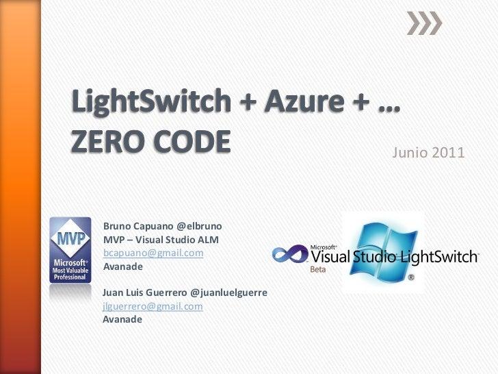 LightSwitch + Azure + …ZERO CODE<br />Junio 2011<br />Bruno Capuano @elbruno<br />MVP – Visual Studio ALM<br />bcapuano@gm...