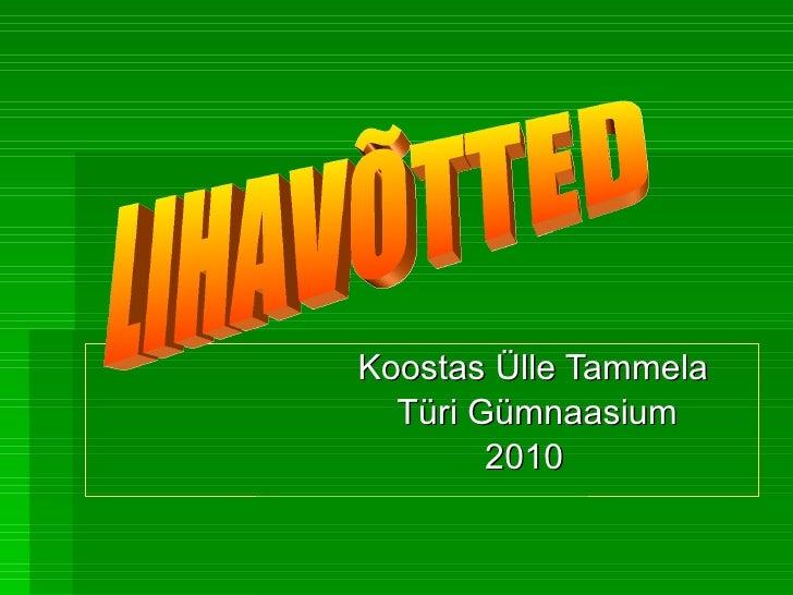 Koostas Ülle Tammela Türi Gümnaasium 2010 LIHAVÕTTED