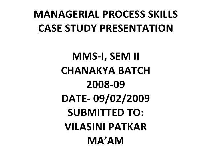 MANAGERIAL PROCESS SKILLS CASE STUDY PRESENTATION MMS-I, SEM II CHANAKYA BATCH 2008-09 DATE- 09/02/2009 SUBMITTED TO: VILA...