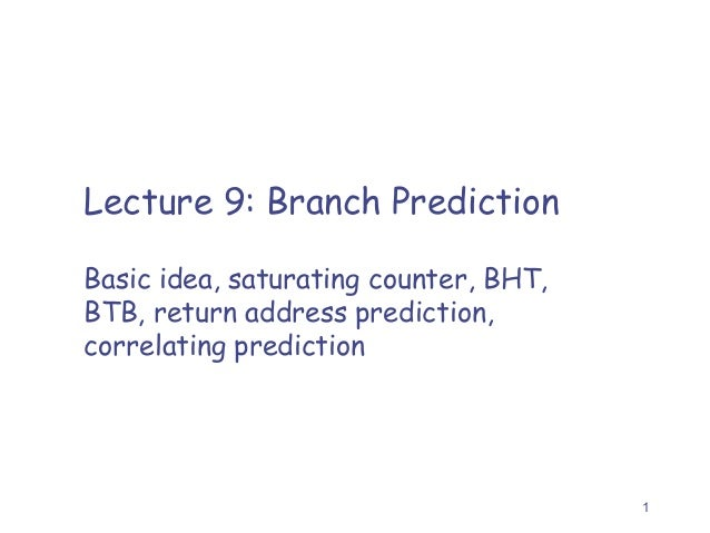 Lecture 9: Branch Prediction Basic idea, saturating counter, BHT, BTB, return address prediction, correlating prediction  ...