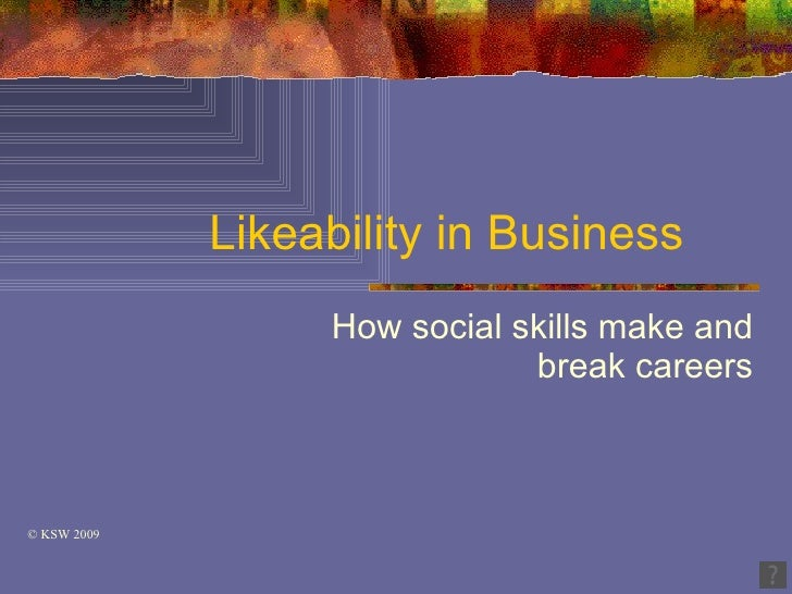 Likeability in Business                   How social skills make and                               break careers    © KSW ...