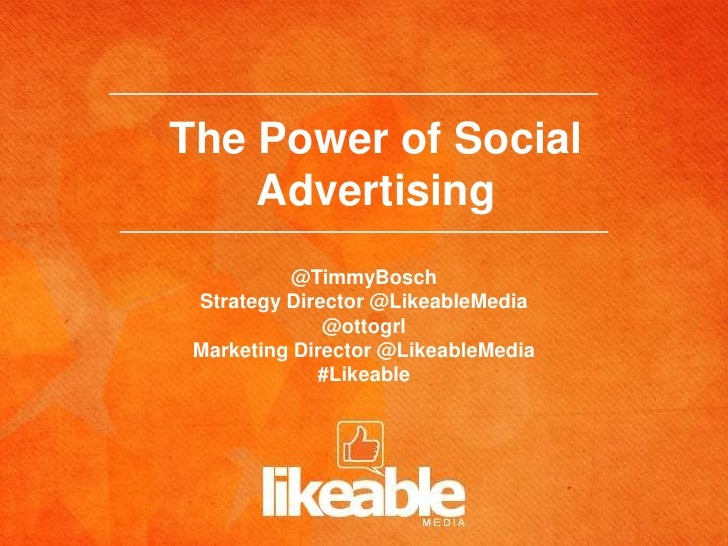 The Power of Social    Advertising          @TimmyBosch Strategy Director @LikeableMedia              @ottogrl Marketing D...
