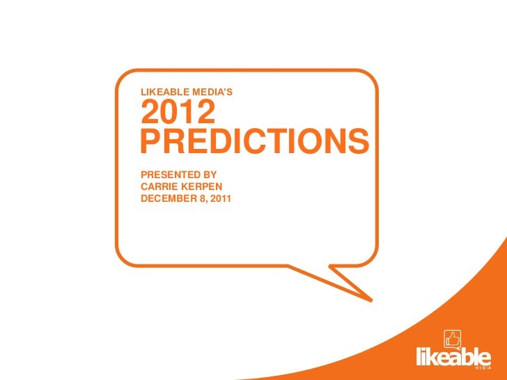 LIKEABLE MEDIA'S2012PREDICTIONSPRESENTED BYCARRIE KERPENDECEMBER 8, 2011
