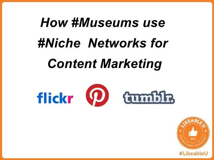 How Museums use Niche Networks for Content Marketing, #LikeableU Cultural Arts Panel, May 15, 2012